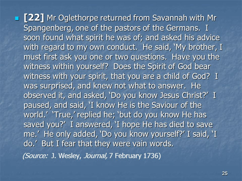 [22] Mr Oglethorpe returned from Savannah with Mr Spangenberg, one of the pastors of the Germans. I soon found what spirit he was of; and asked his advice with regard to my own conduct. He said, 'My brother, I must first ask you one or two questions. Have you the witness within yourself Does the Spirit of God bear witness with your spirit, that you are a child of God I was surprised, and knew not what to answer. He observed it, and asked, 'Do you know Jesus Christ ' I paused, and said, 'I know He is the Saviour of the world.' 'True,' replied he; 'but do you know He has saved you ' I answered, 'I hope He has died to save me.' He only added, 'Do you know yourself ' I said, 'I do.' But I fear that they were vain words.